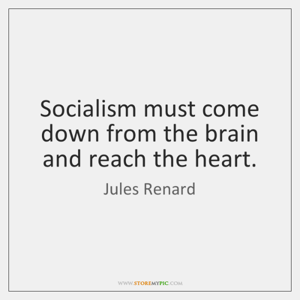 Socialism must come down from the brain and reach the heart.