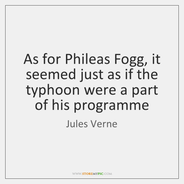 As for Phileas Fogg, it seemed just as if the typhoon were ...