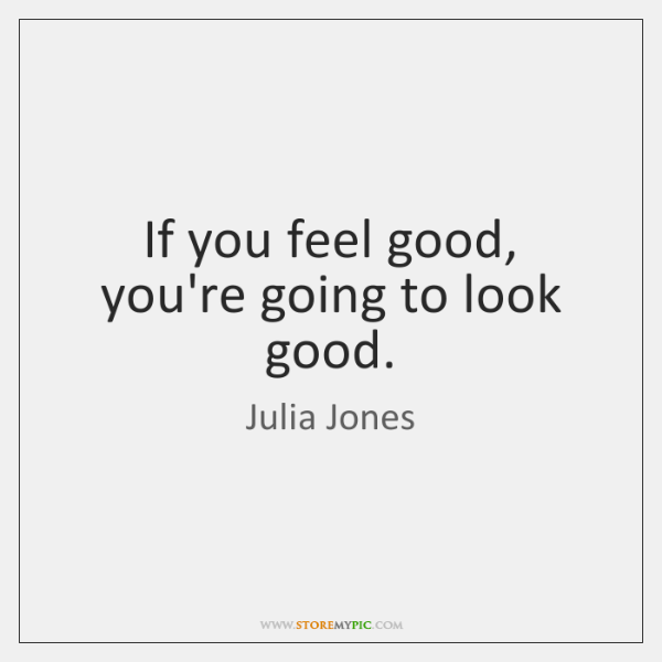 If you feel good, you're going to look good.