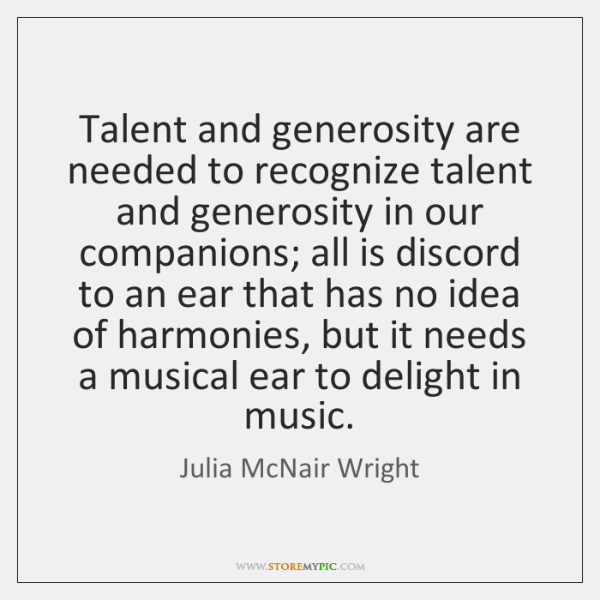 Talent and generosity are needed to recognize talent and generosity in our ...