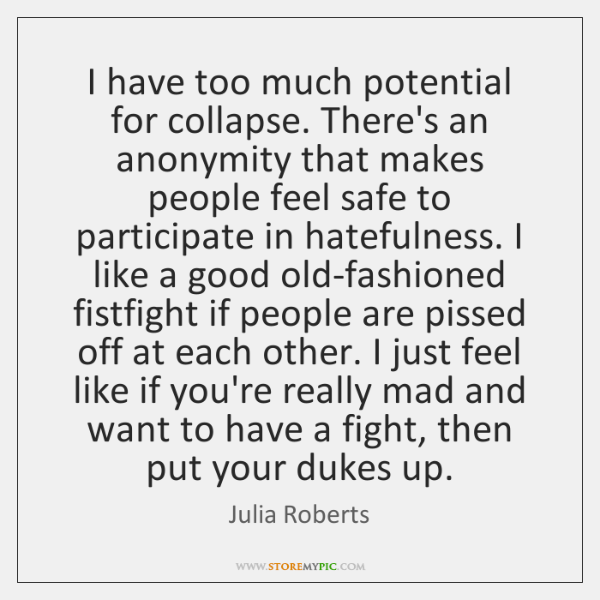 I have too much potential for collapse. There's an anonymity that makes ...