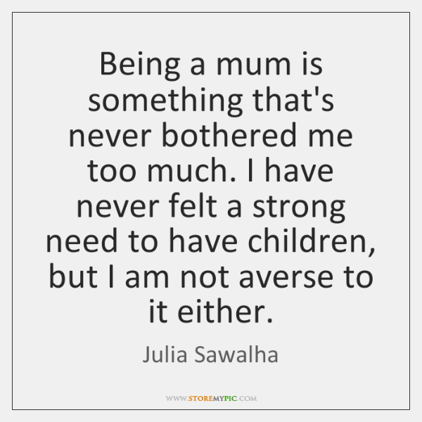 Being a mum is something that's never bothered me too much. I ...
