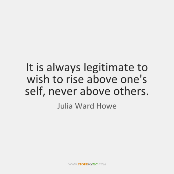 It is always legitimate to wish to rise above one's self, never ...