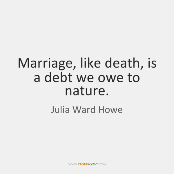 Marriage, like death, is a debt we owe to nature.