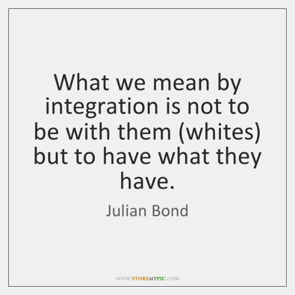 What we mean by integration is not to be with them (whites) ...