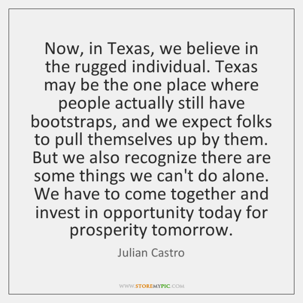 Now, in Texas, we believe in the rugged individual. Texas may be ...