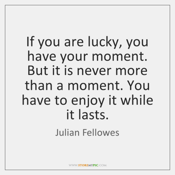 If you are lucky, you have your moment. But it is never ...