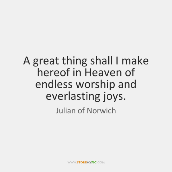 A great thing shall I make hereof in Heaven of endless worship ...