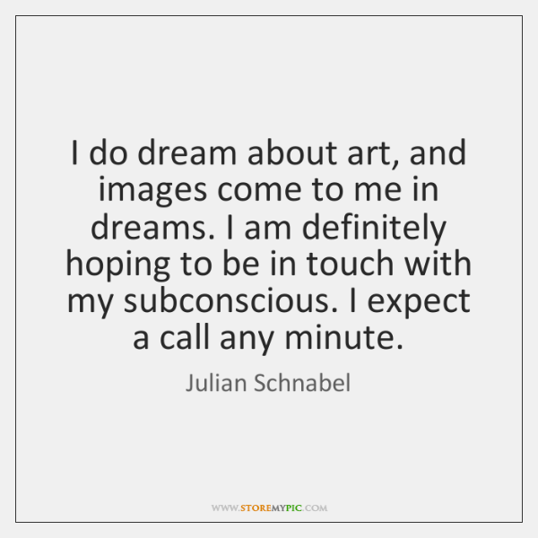 I do dream about art, and images come to me in dreams. ...