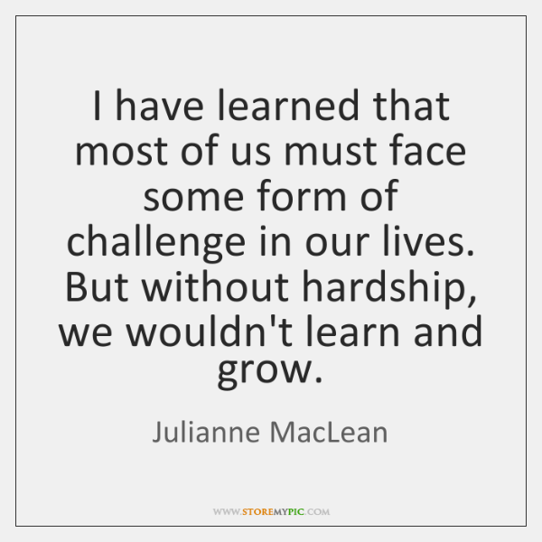 I have learned that most of us must face some form of ...