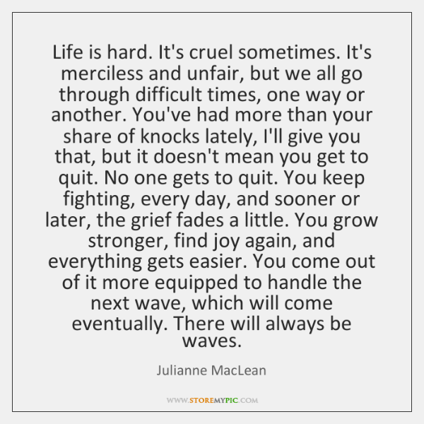 Life is hard. It's cruel sometimes. It's merciless and unfair, but we ...