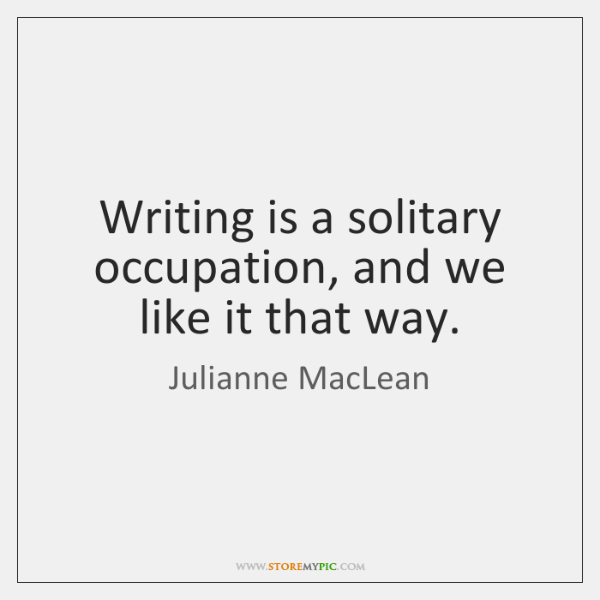 Writing is a solitary occupation, and we like it that way.