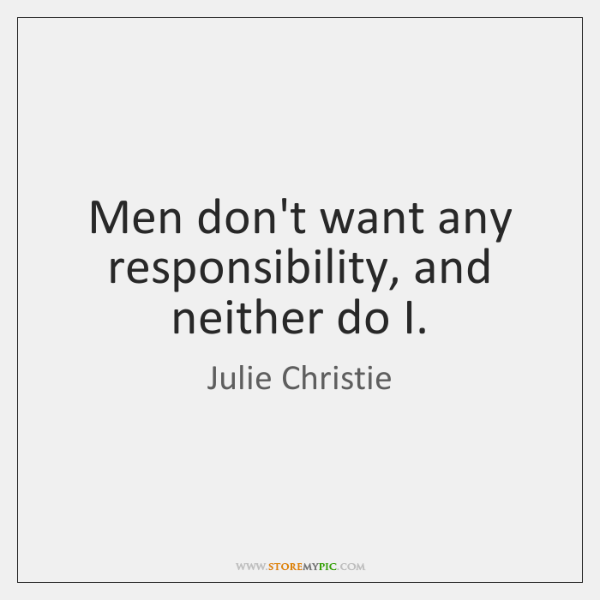 Men don't want any responsibility, and neither do I.