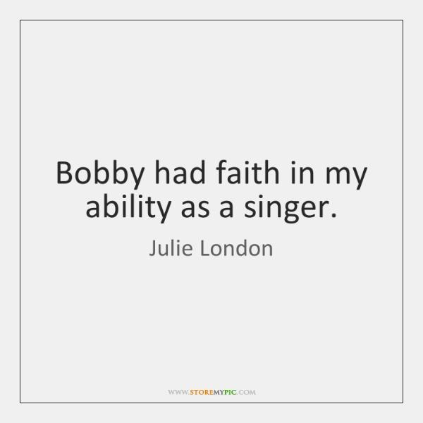 Bobby had faith in my ability as a singer.