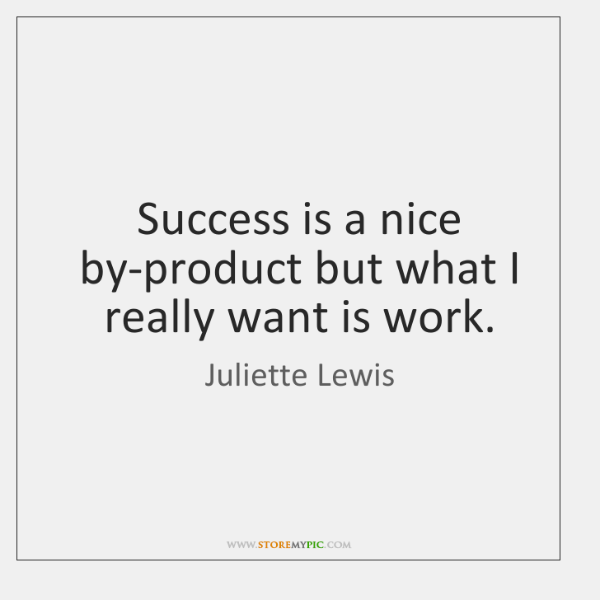 Success is a nice by-product but what I really want is work.