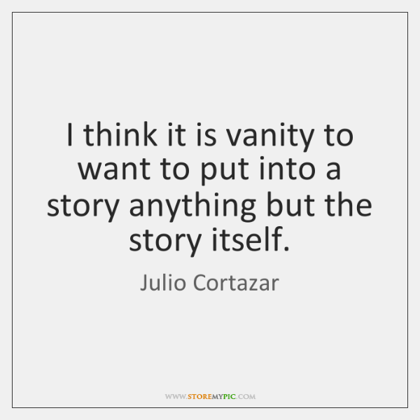 I think it is vanity to want to put into a story ...
