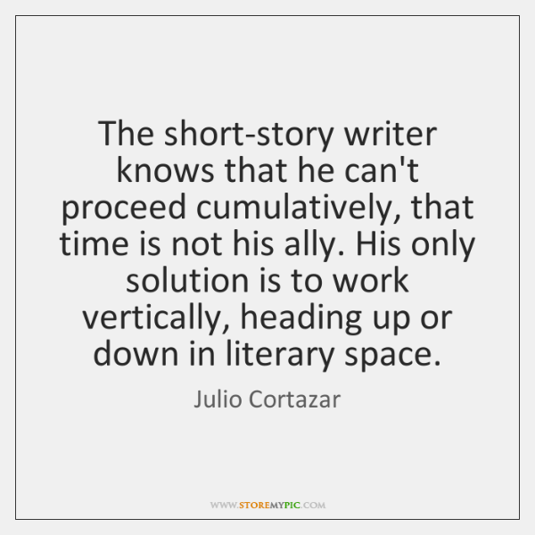 The short-story writer knows that he can't proceed cumulatively, that time is ...