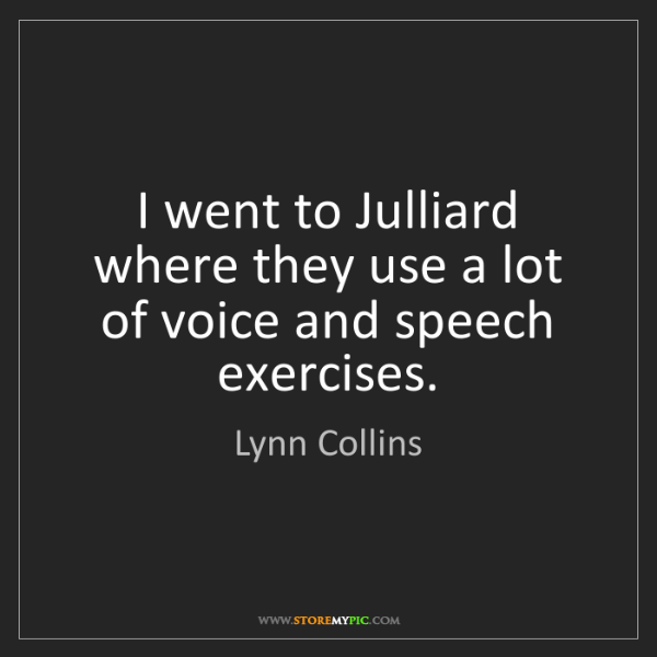 Lynn Collins: I went to Julliard where they use a lot of voice and...