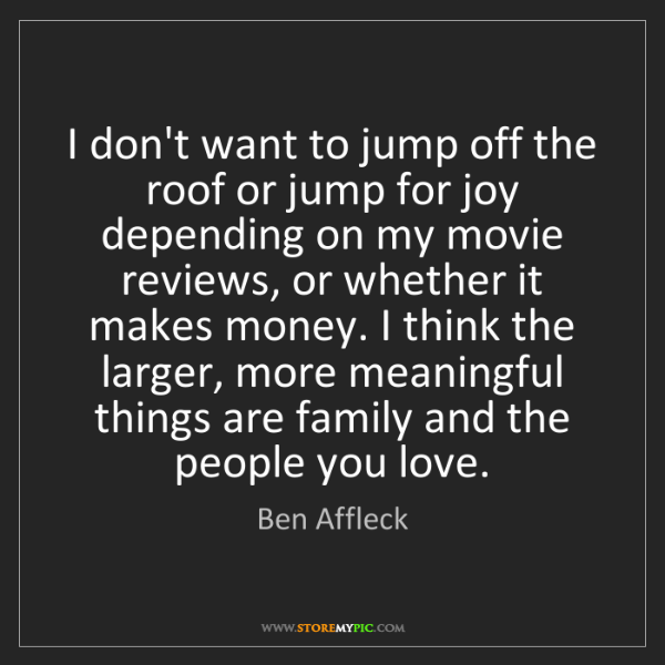 Ben Affleck: I don't want to jump off the roof or jump for joy depending...