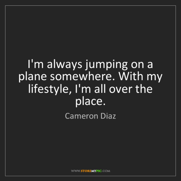 Cameron Diaz: I'm always jumping on a plane somewhere. With my lifestyle,...