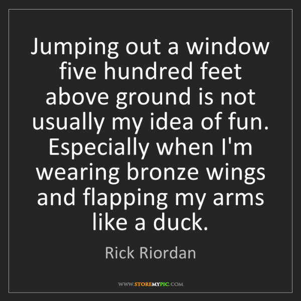 Rick Riordan: Jumping out a window five hundred feet above ground is...