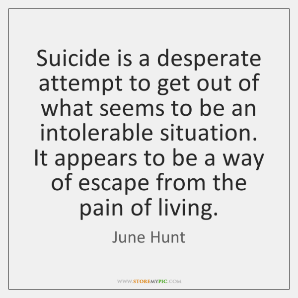 Suicide is a desperate attempt to get out of what seems to ...