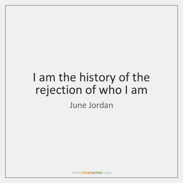 I am the history of the rejection of who I am