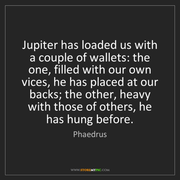 Phaedrus: Jupiter has loaded us with a couple of wallets: the one,...