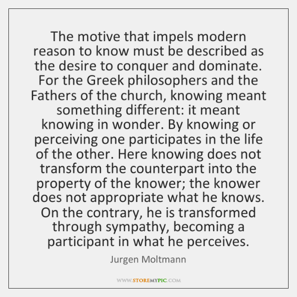 The motive that impels modern reason to know must be described as ...