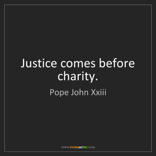 Pope John Xxiii: Justice comes before charity.