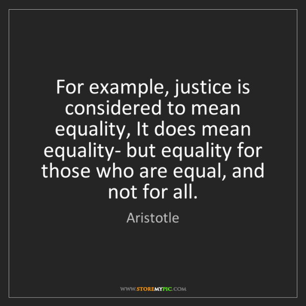 Aristotle: For example, justice is considered to mean equality,...