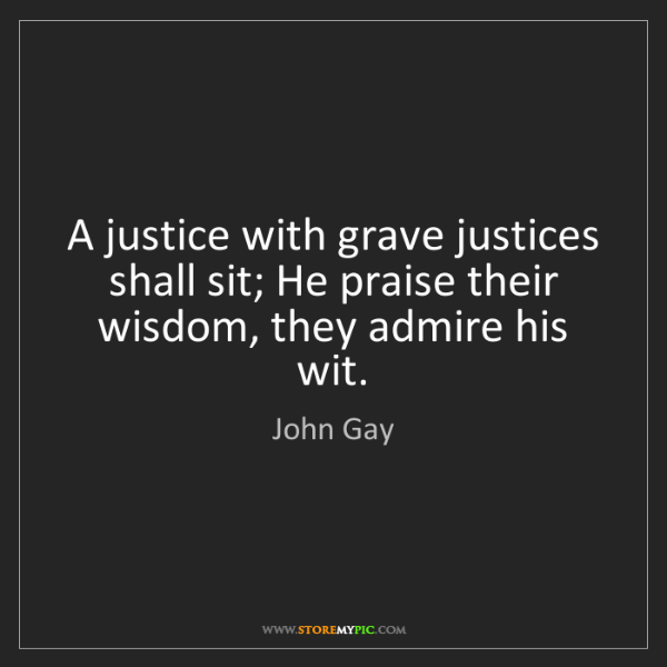 John Gay: A justice with grave justices shall sit; He praise their...