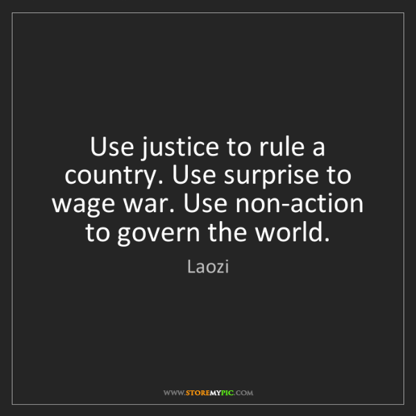 Laozi: Use justice to rule a country. Use surprise to wage war....