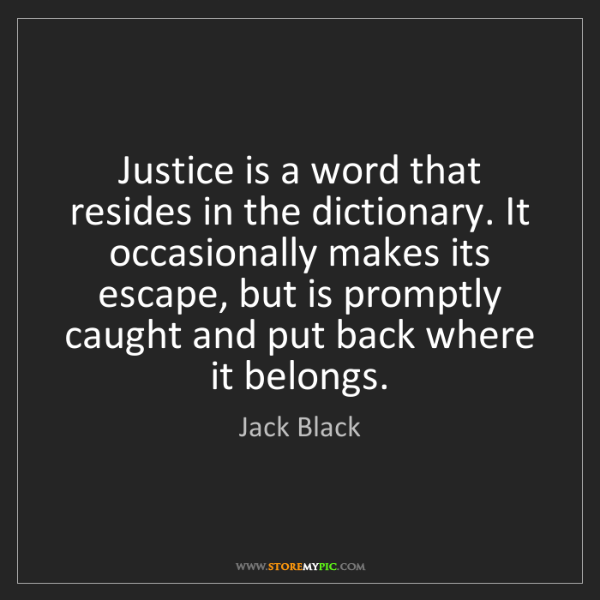 Jack Black: Justice is a word that resides in the dictionary. It...