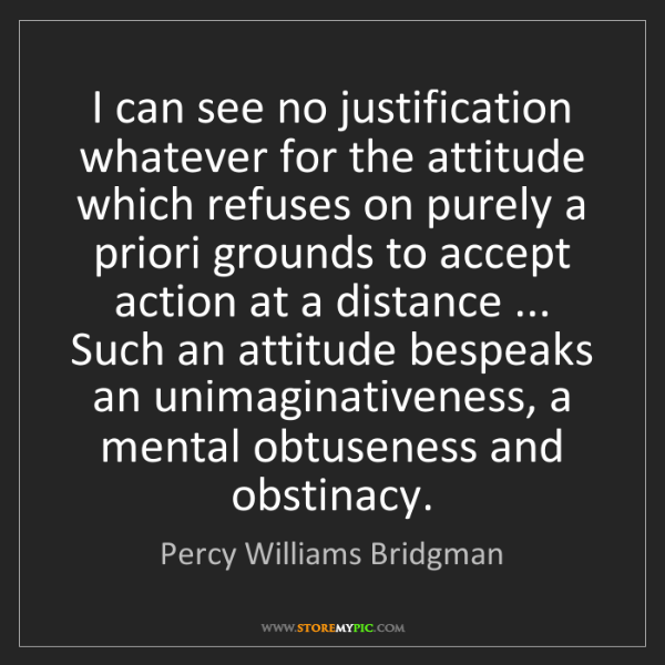 Percy Williams Bridgman: I can see no justification whatever for the attitude...