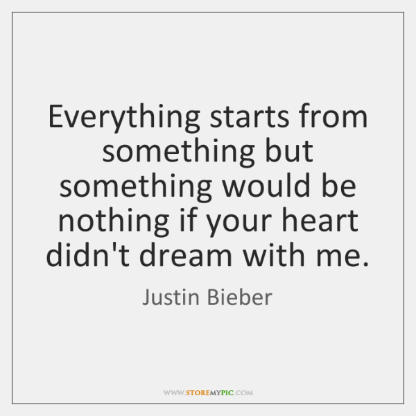 Everything starts from something but something would be nothing if your heart ...