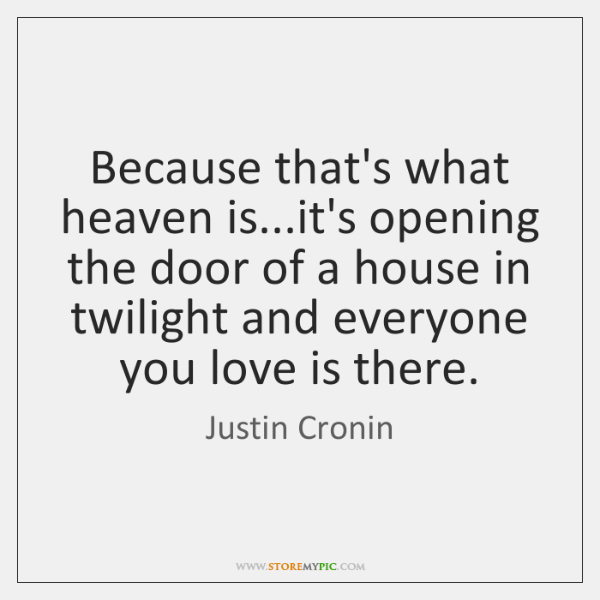Because that's what heaven is...it's opening the door of a house ...