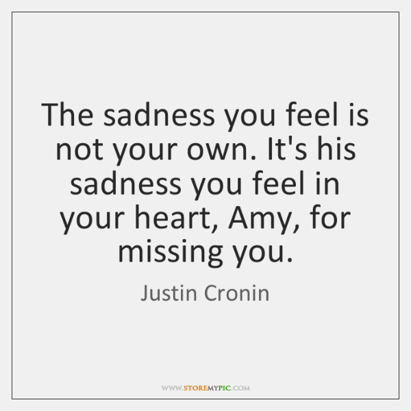 The sadness you feel is not your own. It's his sadness you ...