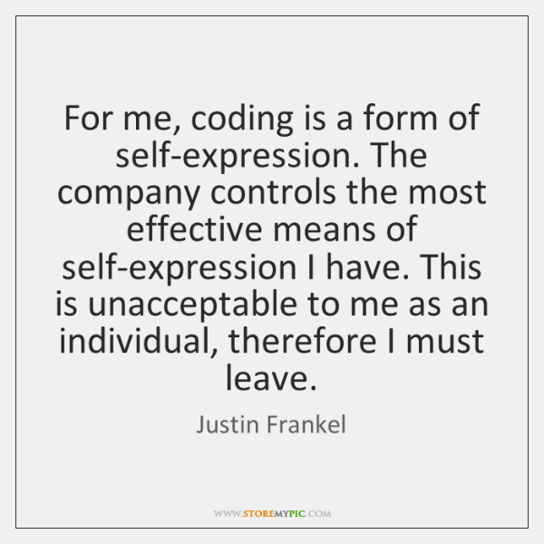 For me, coding is a form of self-expression. The company controls the ...