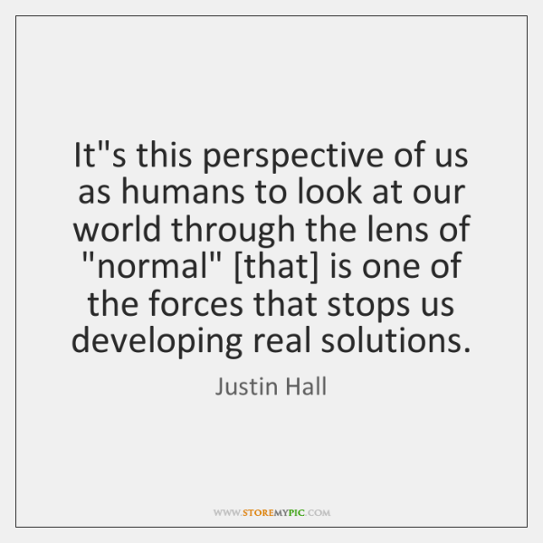 It's this perspective of us as humans to look at our world ...