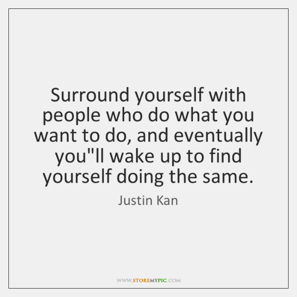 Surround yourself with people who do what you want to do, and ...