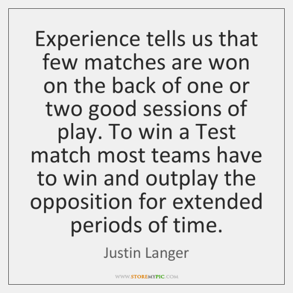 Experience tells us that few matches are won on the back of ...
