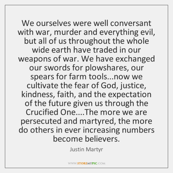 We ourselves were well conversant with war, murder and everything evil, but ...