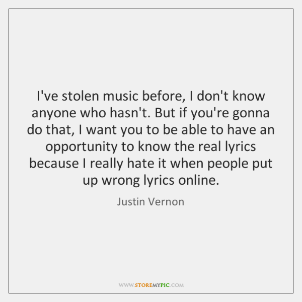 I've stolen music before, I don't know anyone who hasn't. But if ...