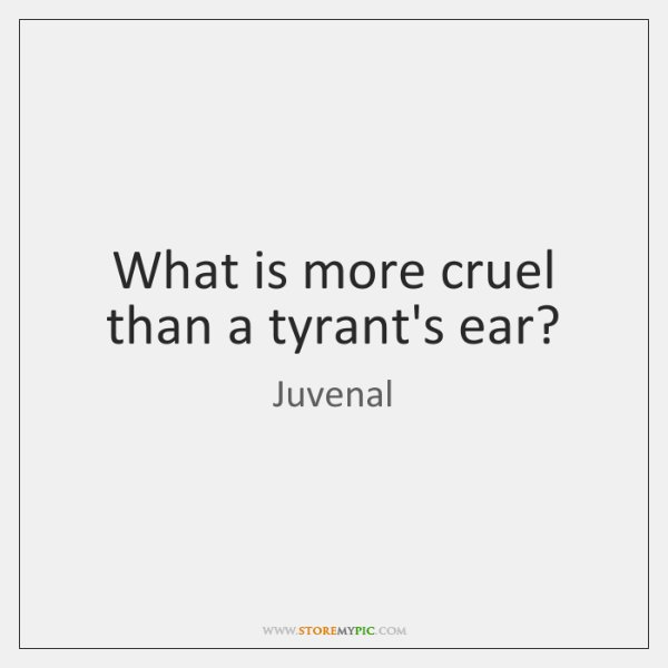 What is more cruel than a tyrant's ear?