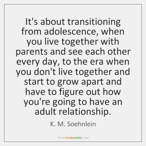 It's about transitioning from adolescence, when you live together with parents and ...
