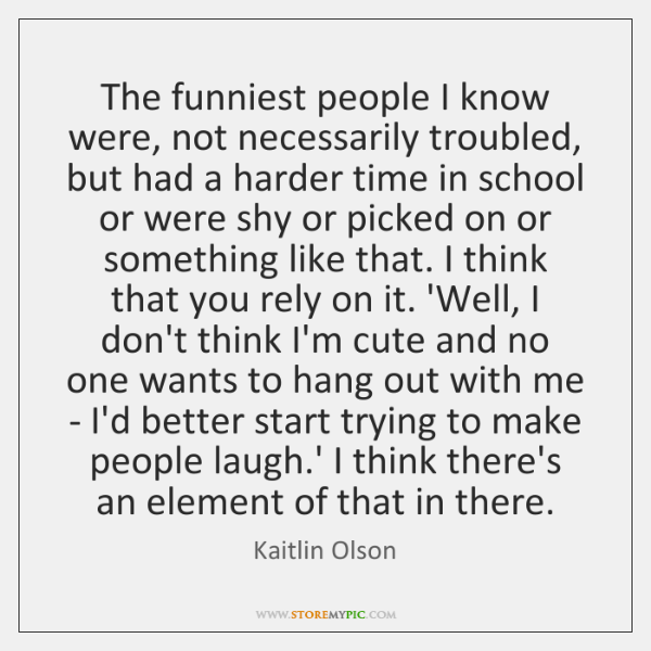 The funniest people I know were, not necessarily troubled, but had a ...
