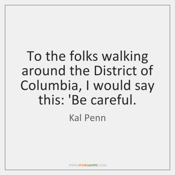To the folks walking around the District of Columbia, I would say ...