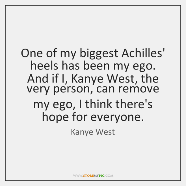 One of my biggest Achilles' heels has been my ego. And if ...
