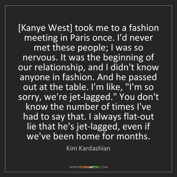 Kim Kardashian: [Kanye West] took me to a fashion meeting in Paris once....